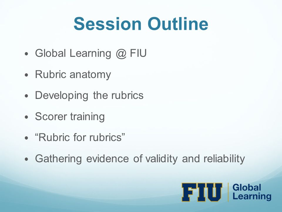 Session Outline Global Learning @ FIU Rubric anatomy Developing the rubrics Scorer training Rubric for rubrics Gathering evidence of validity and reliability