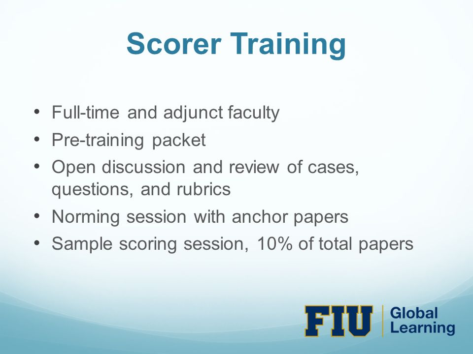 Scorer Training Full-time and adjunct faculty Pre-training packet Open discussion and review of cases, questions, and rubrics Norming session with anchor papers Sample scoring session, 10% of total papers