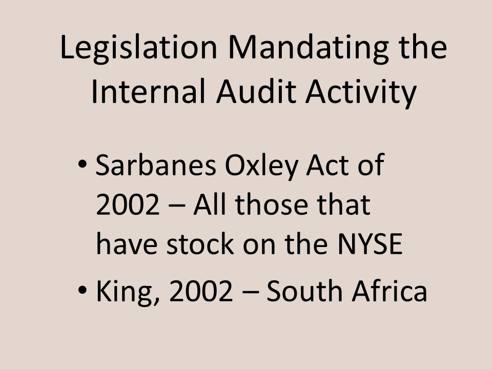 Legislation Mandating the Internal Audit Activity Sarbanes Oxley Act of 2002 – All those that have stock on the NYSE King, 2002 – South Africa