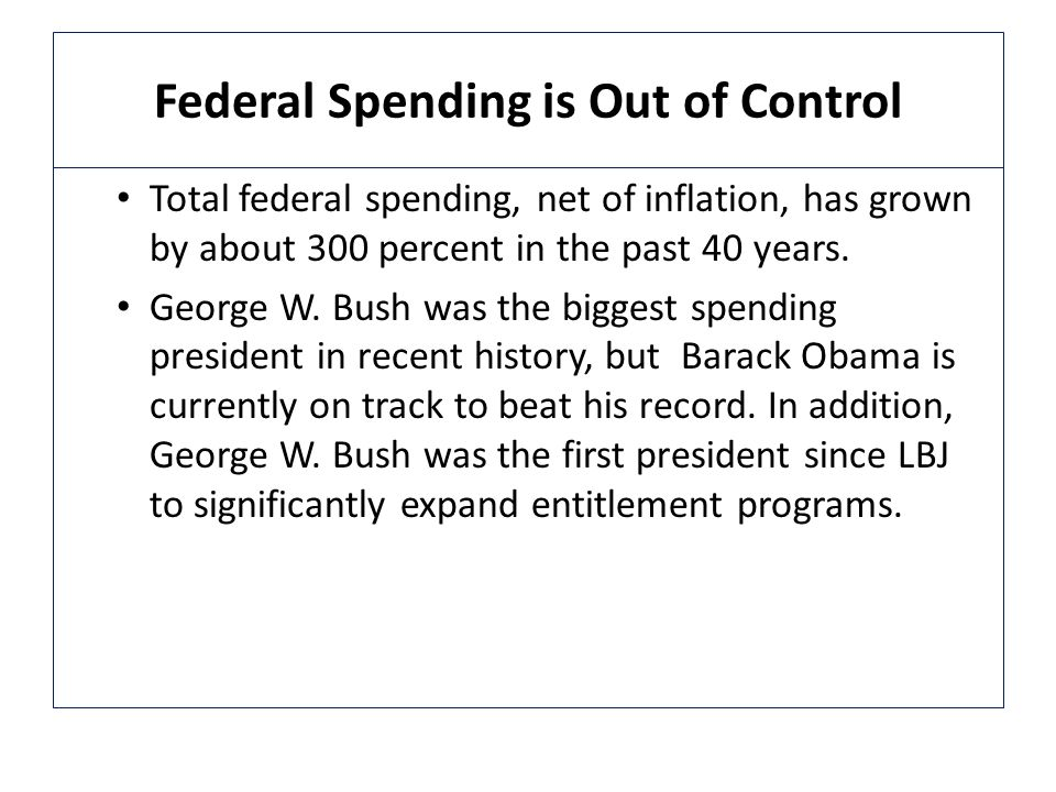 Federal Spending is Out of Control Total federal spending, net of inflation, has grown by about 300 percent in the past 40 years.