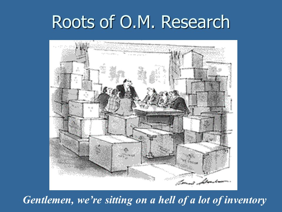 Gentlemen, were sitting on a hell of a lot of inventory Roots of O.M. Research