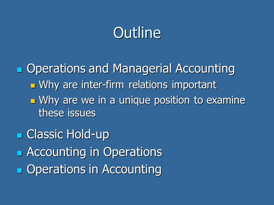 Outline Operations and Managerial Accounting Operations and Managerial Accounting Why are inter-firm relations important Why are inter-firm relations important Why are we in a unique position to examine these issues Why are we in a unique position to examine these issues Classic Hold-up Classic Hold-up Accounting in Operations Accounting in Operations Operations in Accounting Operations in Accounting
