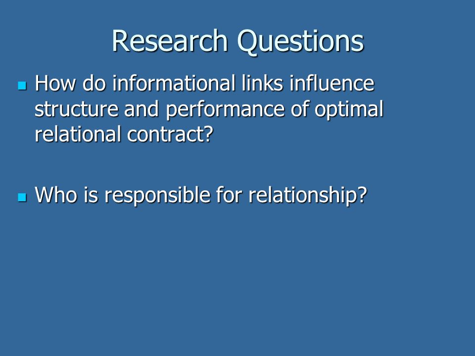 Research Questions How do informational links influence structure and performance of optimal relational contract? How do informational links influence