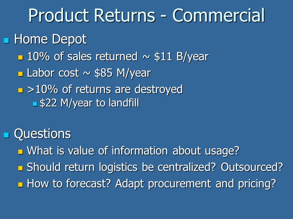 Product Returns - Commercial Home Depot Home Depot 10% of sales returned ~ $11 B/year 10% of sales returned ~ $11 B/year Labor cost ~ $85 M/year Labor cost ~ $85 M/year >10% of returns are destroyed >10% of returns are destroyed $22 M/year to landfill $22 M/year to landfill Questions Questions What is value of information about usage.