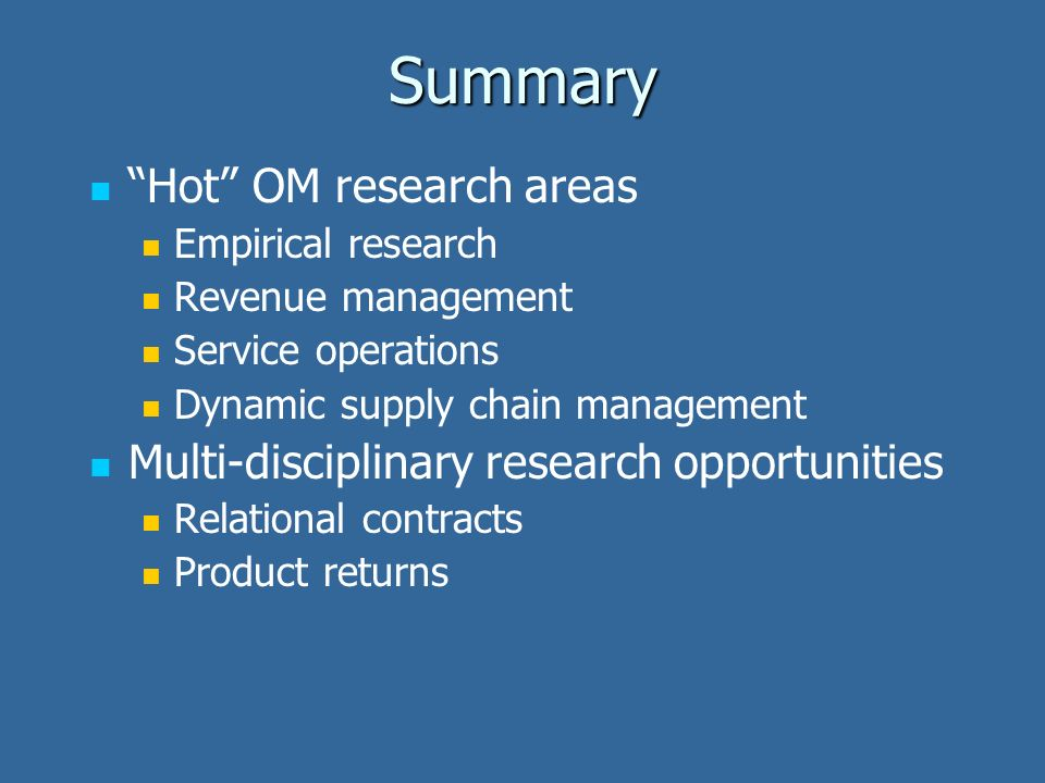 Summary Hot OM research areas Empirical research Revenue management Service operations Dynamic supply chain management Multi-disciplinary research opp