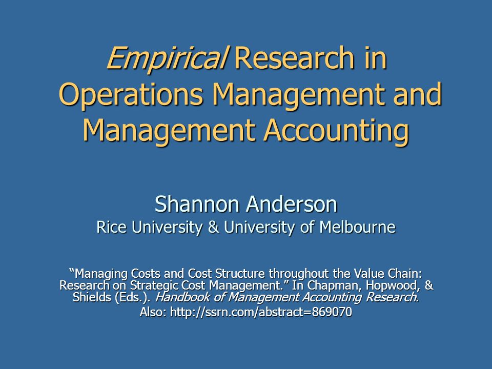 Empirical Research in Operations Management and Management Accounting Shannon Anderson Rice University & University of Melbourne Managing Costs and Cost Structure throughout the Value Chain: Research on Strategic Cost Management.