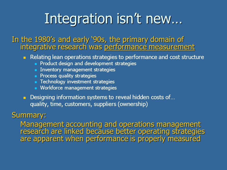 Integration isnt new… In the 1980s and early 90s, the primary domain of integrative research was performance measurement Relating lean operations strategies to performance and cost structure Product design and development strategies Inventory management strategies Process quality strategies Technology investment strategies Workforce management strategies Designing information systems to reveal hidden costs of… quality, time, customers, suppliers (ownership)Summary: Management accounting and operations management research are linked because better operating strategies are apparent when performance is properly measured