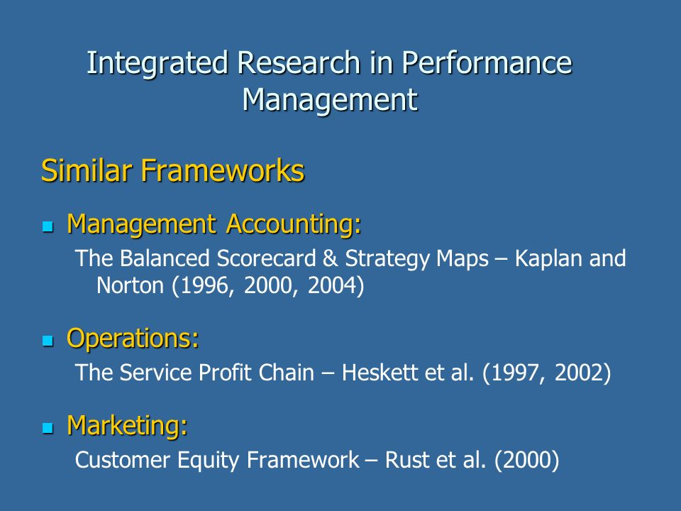 Integrated Research in Performance Management Similar Frameworks Management Accounting: Management Accounting: The Balanced Scorecard & Strategy Maps – Kaplan and Norton (1996, 2000, 2004) Operations: Operations: The Service Profit Chain – Heskett et al.