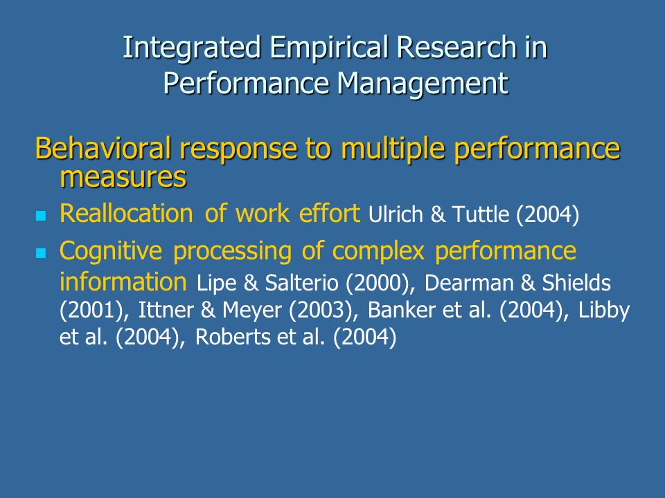 Integrated Empirical Research in Performance Management Behavioral response to multiple performance measures Reallocation of work effort Ulrich & Tuttle (2004) Cognitive processing of complex performance information Lipe & Salterio (2000), Dearman & Shields (2001), Ittner & Meyer (2003), Banker et al.