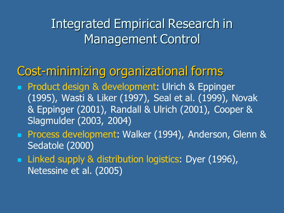 Integrated Empirical Research in Management Control Cost-minimizing organizational forms Product design & development: Ulrich & Eppinger (1995), Wasti