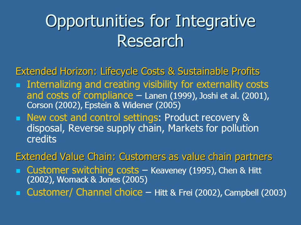 Opportunities for Integrative Research Extended Horizon: Lifecycle Costs & Sustainable Profits Internalizing and creating visibility for externality costs and costs of compliance – Lanen (1999), Joshi et al.