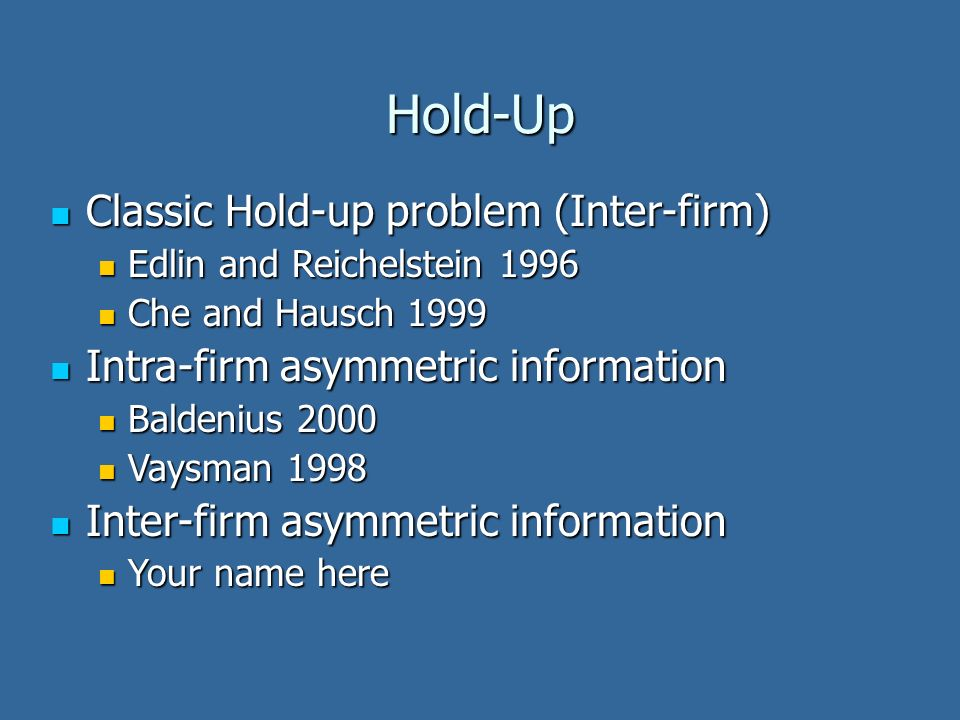 Hold-Up Classic Hold-up problem (Inter-firm) Classic Hold-up problem (Inter-firm) Edlin and Reichelstein 1996 Edlin and Reichelstein 1996 Che and Haus
