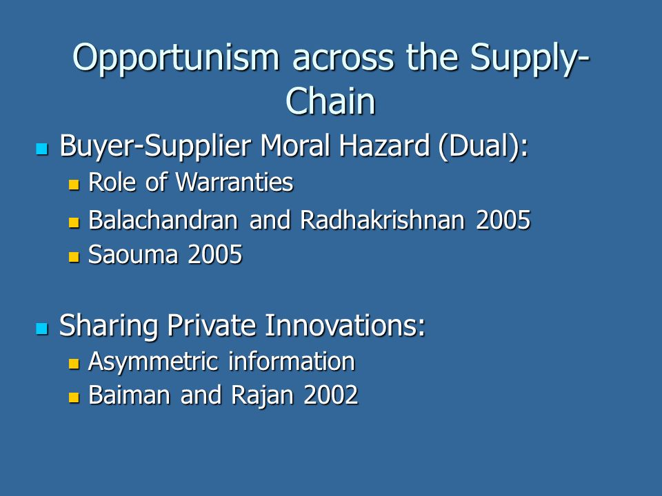 Opportunism across the Supply- Chain Buyer-Supplier Moral Hazard (Dual): Buyer-Supplier Moral Hazard (Dual): Role of Warranties Role of Warranties Balachandran and Radhakrishnan 2005 Balachandran and Radhakrishnan 2005 Saouma 2005 Saouma 2005 Sharing Private Innovations: Sharing Private Innovations: Asymmetric information Asymmetric information Baiman and Rajan 2002 Baiman and Rajan 2002