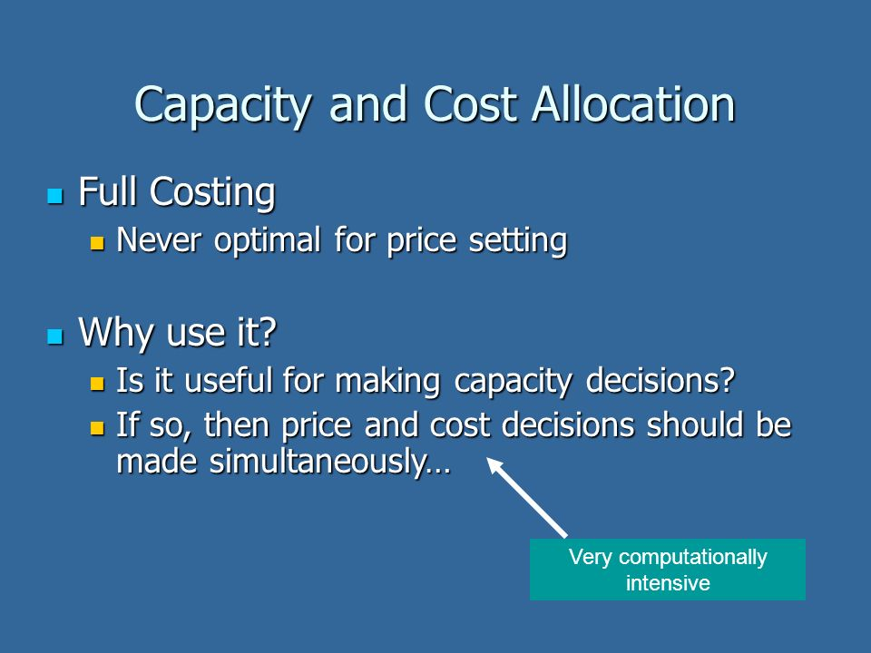 Capacity and Cost Allocation Full Costing Full Costing Never optimal for price setting Never optimal for price setting Why use it? Why use it? Is it u