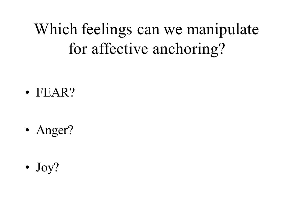 Which feelings can we manipulate for affective anchoring FEAR Anger Joy