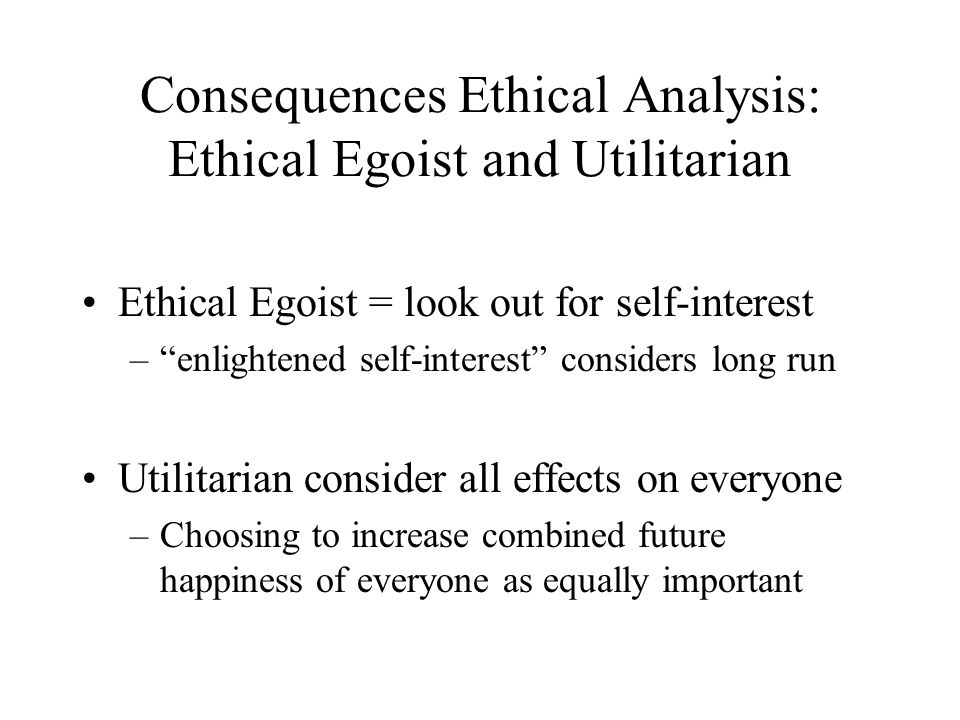 Consequences Ethical Analysis: Ethical Egoist and Utilitarian Ethical Egoist = look out for self-interest –enlightened self-interest considers long run Utilitarian consider all effects on everyone –Choosing to increase combined future happiness of everyone as equally important