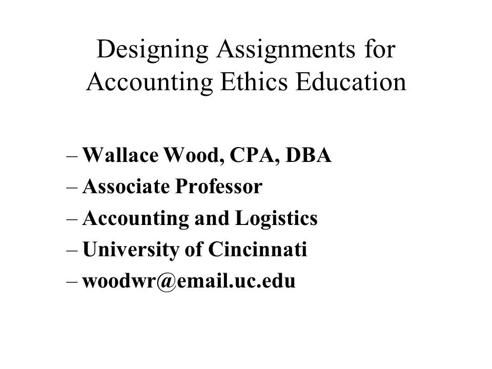 Designing Assignments for Accounting Ethics Education –Wallace Wood, CPA, DBA –Associate Professor –Accounting and Logistics –University of Cincinnati –woodwr@email.uc.edu