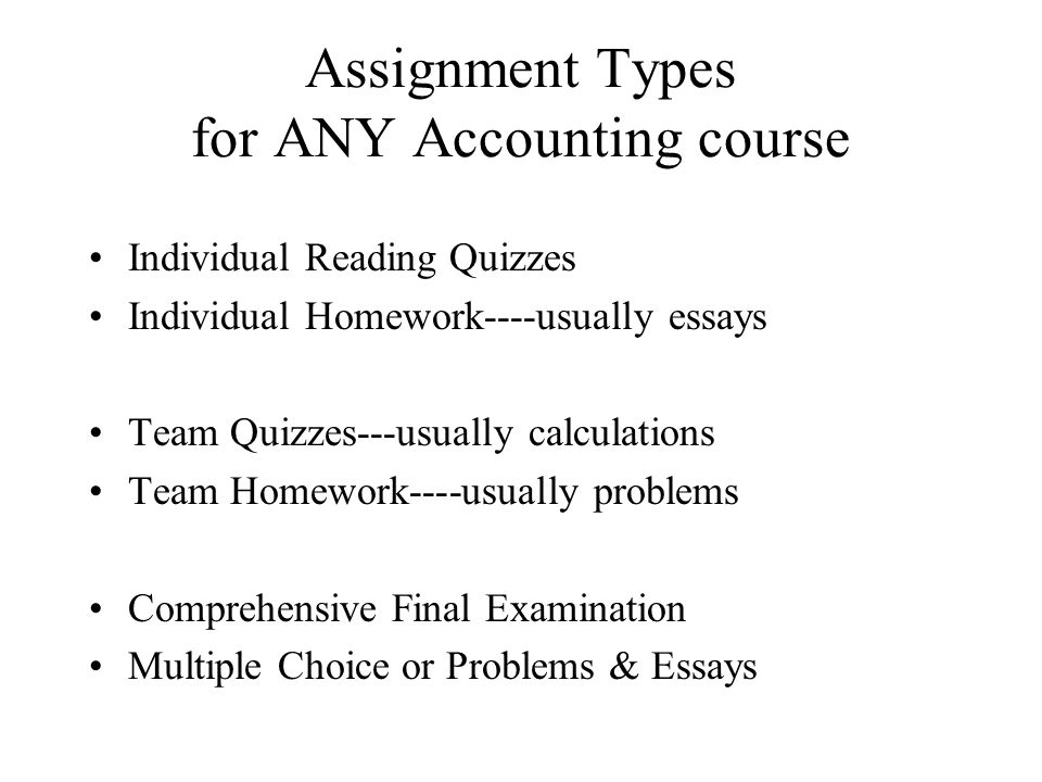 Assignment Types for ANY Accounting course Individual Reading Quizzes Individual Homework----usually essays Team Quizzes---usually calculations Team Homework----usually problems Comprehensive Final Examination Multiple Choice or Problems & Essays