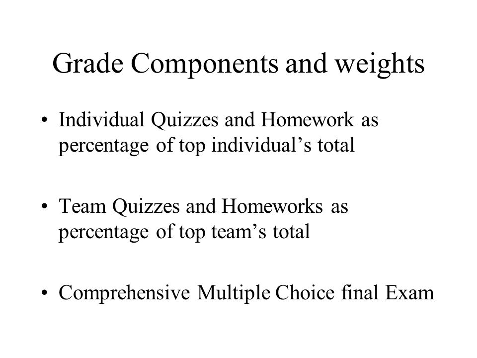 Grade Components and weights Individual Quizzes and Homework as percentage of top individuals total Team Quizzes and Homeworks as percentage of top teams total Comprehensive Multiple Choice final Exam