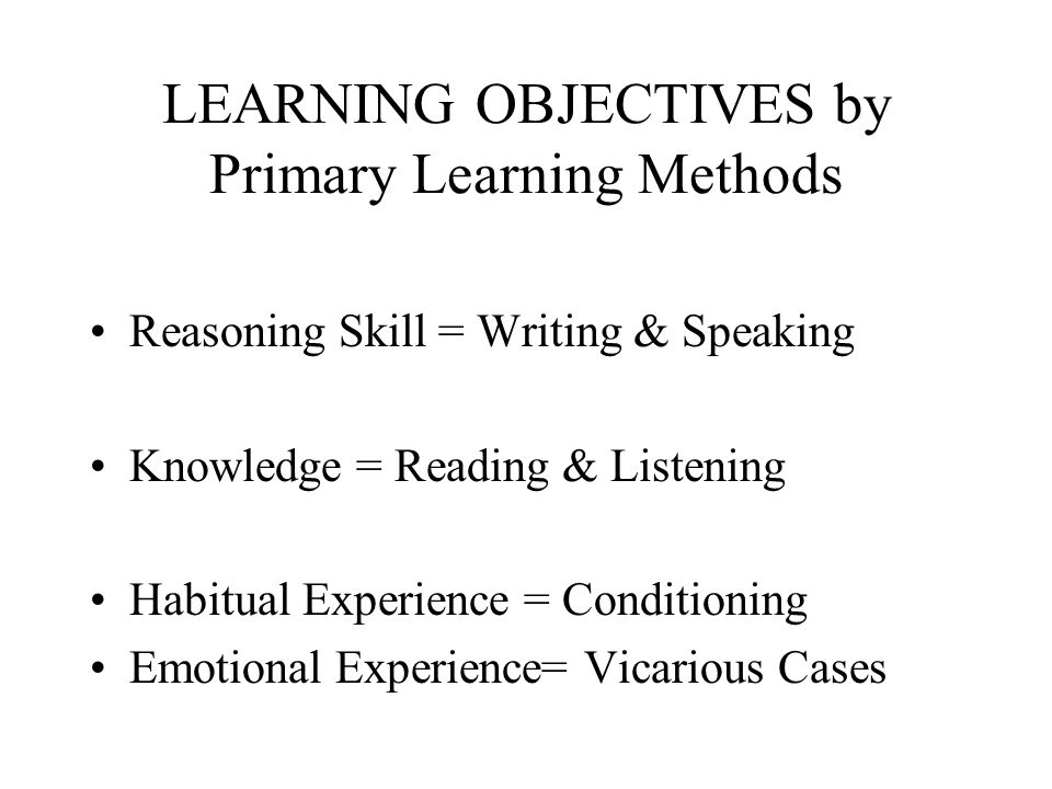 LEARNING OBJECTIVES by Primary Learning Methods Reasoning Skill = Writing & Speaking Knowledge = Reading & Listening Habitual Experience = Conditioning Emotional Experience= Vicarious Cases