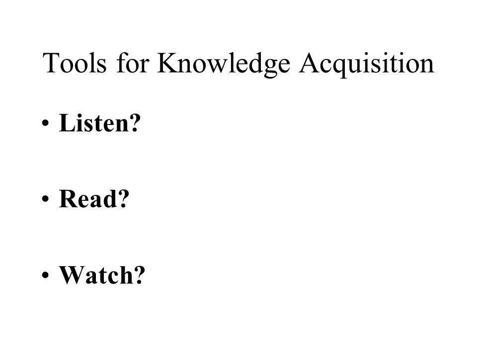 Tools for Knowledge Acquisition Listen Read Watch
