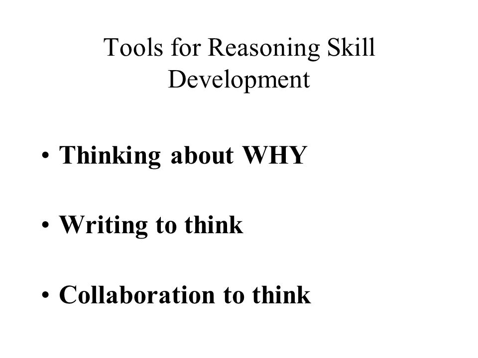 Tools for Reasoning Skill Development Thinking about WHY Writing to think Collaboration to think