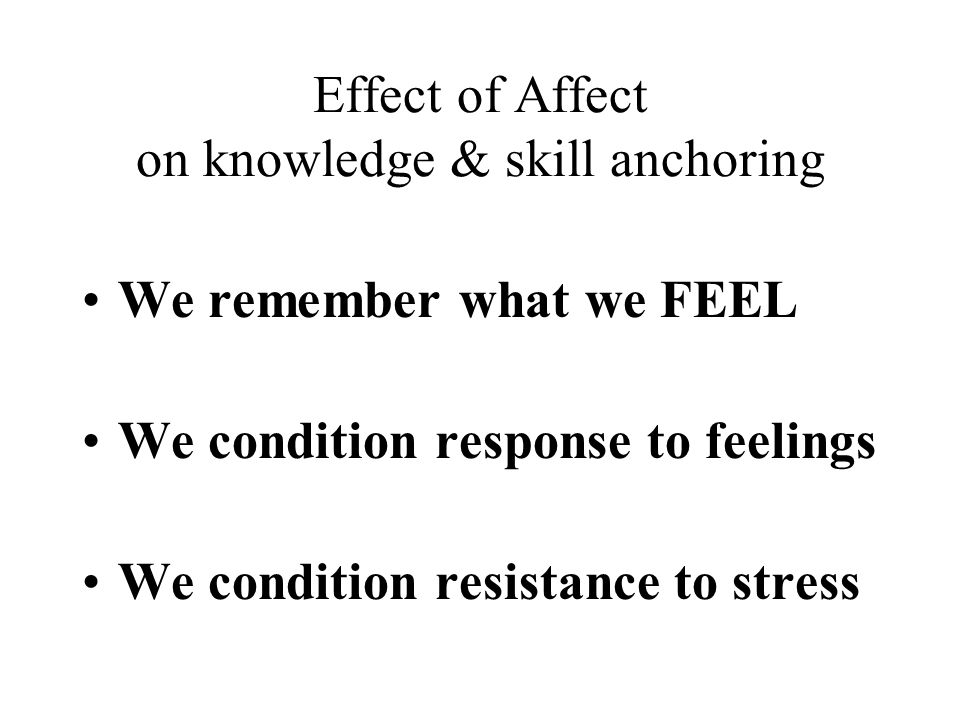 Effect of Affect on knowledge & skill anchoring We remember what we FEEL We condition response to feelings We condition resistance to stress