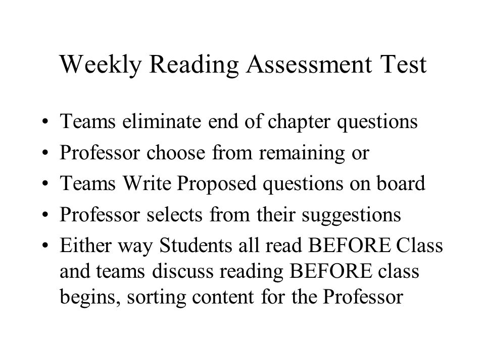 Weekly Reading Assessment Test Teams eliminate end of chapter questions Professor choose from remaining or Teams Write Proposed questions on board Professor selects from their suggestions Either way Students all read BEFORE Class and teams discuss reading BEFORE class begins, sorting content for the Professor