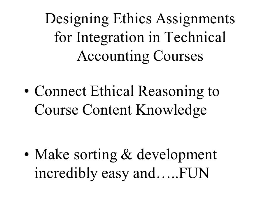 Designing Ethics Assignments for Integration in Technical Accounting Courses Connect Ethical Reasoning to Course Content Knowledge Make sorting & development incredibly easy and…..FUN