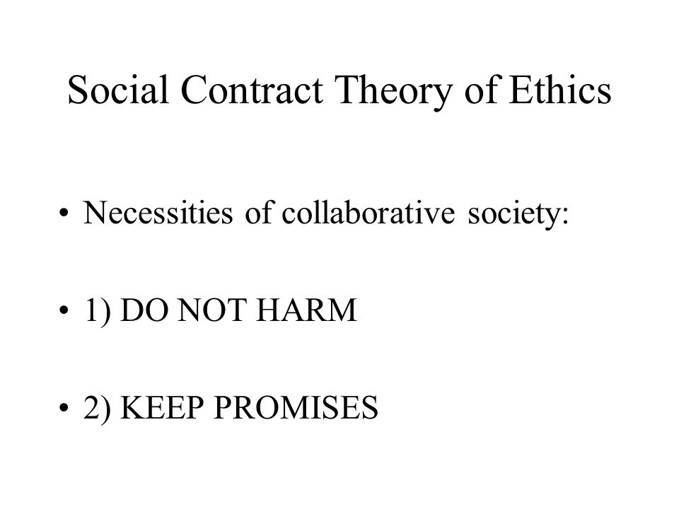 Social Contract Theory of Ethics Necessities of collaborative society: 1) DO NOT HARM 2) KEEP PROMISES