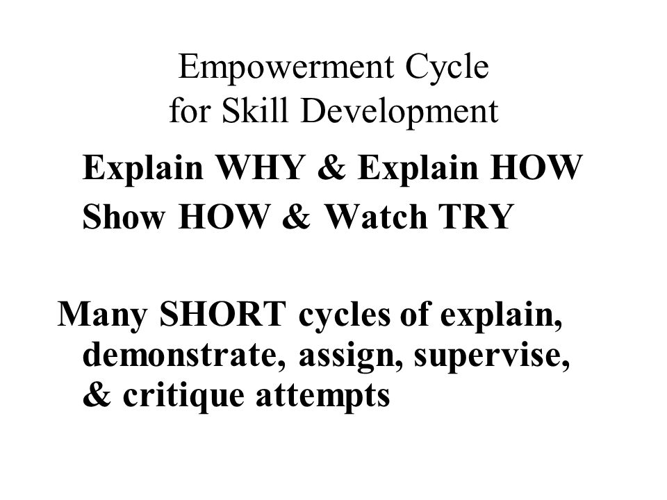 Empowerment Cycle for Skill Development Explain WHY & Explain HOW Show HOW & Watch TRY Many SHORT cycles of explain, demonstrate, assign, supervise, & critique attempts