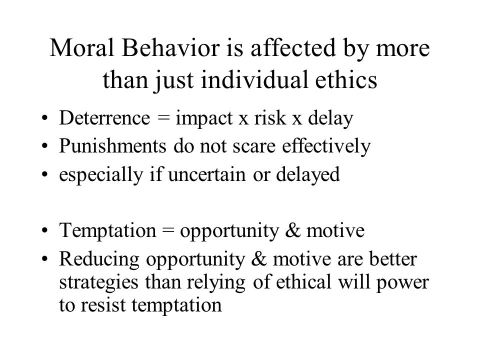 Moral Behavior is affected by more than just individual ethics Deterrence = impact x risk x delay Punishments do not scare effectively especially if uncertain or delayed Temptation = opportunity & motive Reducing opportunity & motive are better strategies than relying of ethical will power to resist temptation