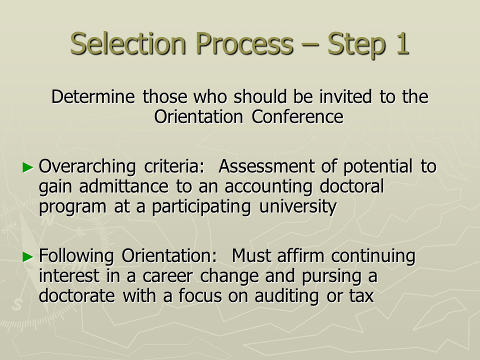 Selection Process – Step 1 Determine those who should be invited to the Orientation Conference Overarching criteria: Assessment of potential to gain admittance to an accounting doctoral program at a participating university Overarching criteria: Assessment of potential to gain admittance to an accounting doctoral program at a participating university Following Orientation: Must affirm continuing interest in a career change and pursing a doctorate with a focus on auditing or tax Following Orientation: Must affirm continuing interest in a career change and pursing a doctorate with a focus on auditing or tax