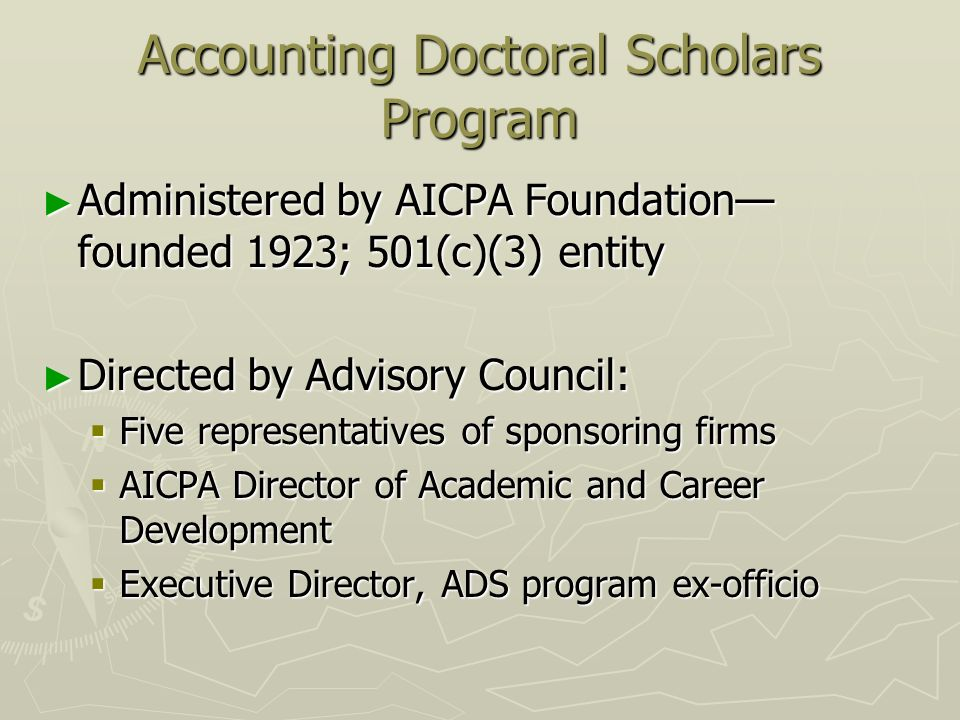 Accounting Doctoral Scholars Program Administered by AICPA Foundation founded 1923; 501(c)(3) entity Administered by AICPA Foundation founded 1923; 501(c)(3) entity Directed by Advisory Council: Directed by Advisory Council: Five representatives of sponsoring firms Five representatives of sponsoring firms AICPA Director of Academic and Career Development AICPA Director of Academic and Career Development Executive Director, ADS program ex-officio Executive Director, ADS program ex-officio