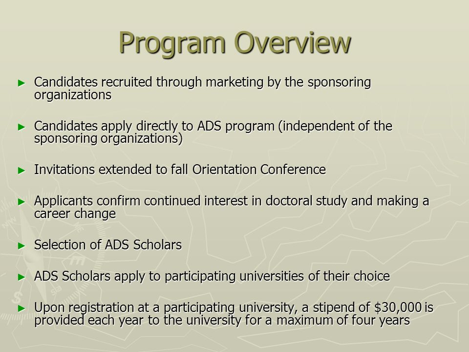 Program Overview Candidates recruited through marketing by the sponsoring organizations Candidates recruited through marketing by the sponsoring organizations Candidates apply directly to ADS program (independent of the sponsoring organizations) Candidates apply directly to ADS program (independent of the sponsoring organizations) Invitations extended to fall Orientation Conference Invitations extended to fall Orientation Conference Applicants confirm continued interest in doctoral study and making a career change Applicants confirm continued interest in doctoral study and making a career change Selection of ADS Scholars Selection of ADS Scholars ADS Scholars apply to participating universities of their choice ADS Scholars apply to participating universities of their choice Upon registration at a participating university, a stipend of $30,000 is provided each year to the university for a maximum of four years Upon registration at a participating university, a stipend of $30,000 is provided each year to the university for a maximum of four years