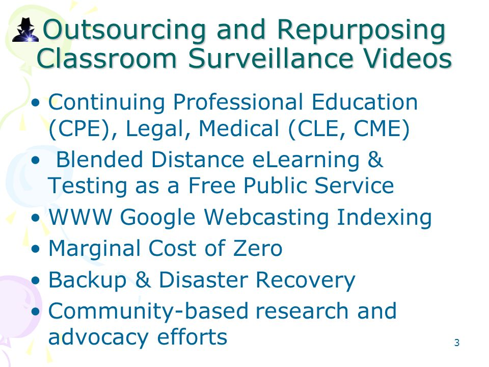 Outsourcing and Repurposing Classroom Surveillance Videos Continuing Professional Education (CPE), Legal, Medical (CLE, CME) Blended Distance eLearning & Testing as a Free Public Service WWW Google Webcasting Indexing Marginal Cost of Zero Backup & Disaster Recovery Community-based research and advocacy efforts 3