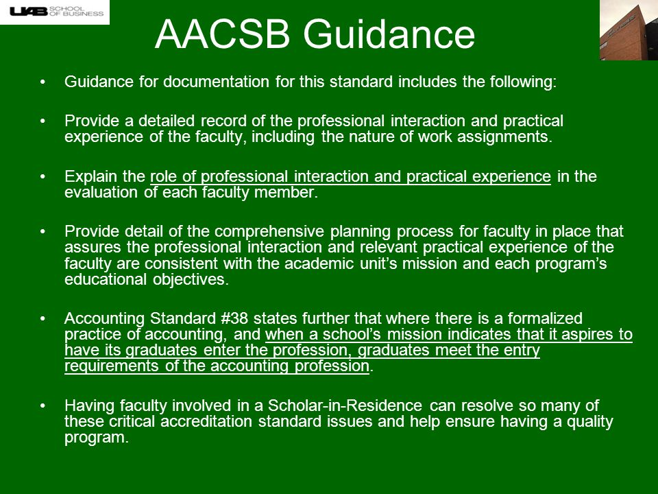 AACSB Guidance Guidance for documentation for this standard includes the following: Provide a detailed record of the professional interaction and practical experience of the faculty, including the nature of work assignments.