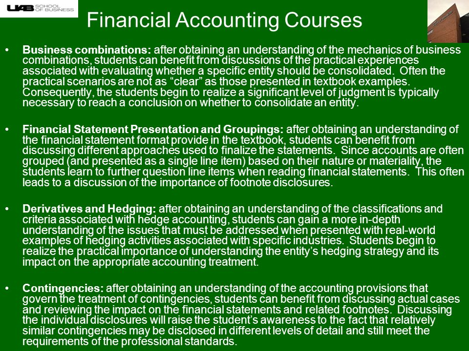 Financial Accounting Courses Business combinations: after obtaining an understanding of the mechanics of business combinations, students can benefit from discussions of the practical experiences associated with evaluating whether a specific entity should be consolidated.
