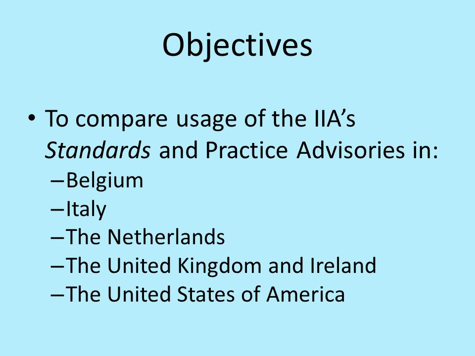 Objectives To compare usage of the IIAs Standards and Practice Advisories in: – Belgium – Italy – The Netherlands – The United Kingdom and Ireland – The United States of America