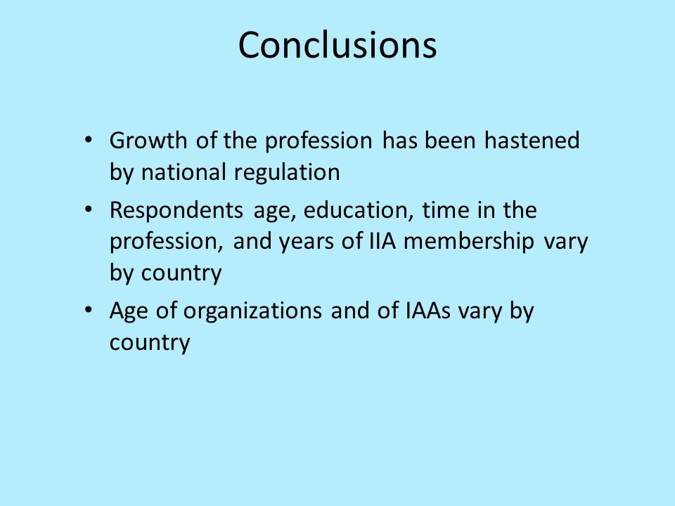 Conclusions Growth of the profession has been hastened by national regulation Respondents age, education, time in the profession, and years of IIA membership vary by country Age of organizations and of IAAs vary by country