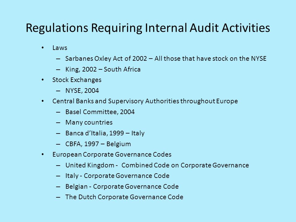 Regulations Requiring Internal Audit Activities Laws – Sarbanes Oxley Act of 2002 – All those that have stock on the NYSE – King, 2002 – South Africa Stock Exchanges – NYSE, 2004 Central Banks and Supervisory Authorities throughout Europe – Basel Committee, 2004 – Many countries – Banca dItalia, 1999 – Italy – CBFA, 1997 – Belgium European Corporate Governance Codes – United Kingdom - Combined Code on Corporate Governance – Italy - Corporate Governance Code – Belgian - Corporate Governance Code – The Dutch Corporate Governance Code
