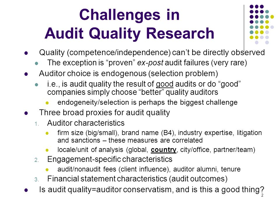 2 Challenges in Audit Quality Research Quality (competence/independence) cant be directly observed The exception is proven ex-post audit failures (very rare) Auditor choice is endogenous (selection problem) i.e., is audit quality the result of good audits or do good companies simply choose better quality auditors endogeneity/selection is perhaps the biggest challenge Three broad proxies for audit quality 1.
