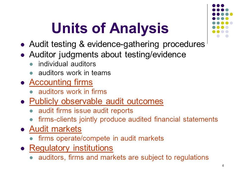 4 Units of Analysis Audit testing & evidence-gathering procedures Auditor judgments about testing/evidence individual auditors auditors work in teams Accounting firms auditors work in firms Publicly observable audit outcomes audit firms issue audit reports firms-clients jointly produce audited financial statements Audit markets firms operate/compete in audit markets Regulatory institutions auditors, firms and markets are subject to regulations