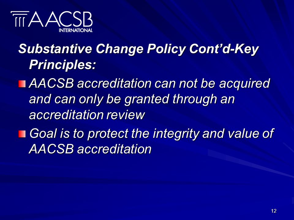 12 Substantive Change Policy Contd-Key Principles: AACSB accreditation can not be acquired and can only be granted through an accreditation review Goal is to protect the integrity and value of AACSB accreditation