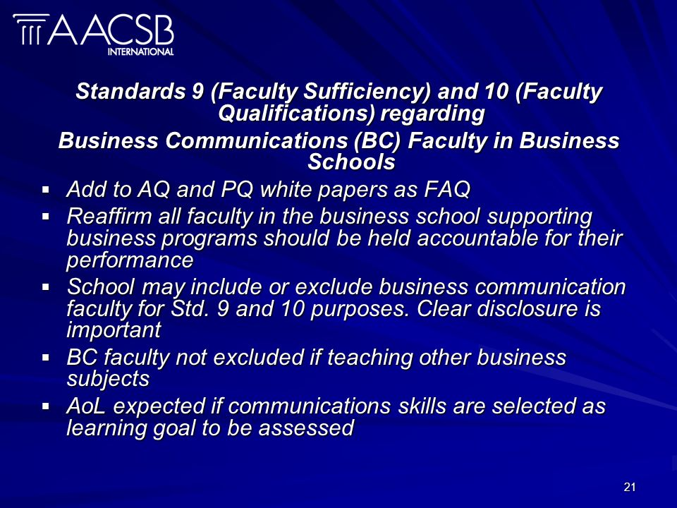 21 Standards 9 (Faculty Sufficiency) and 10 (Faculty Qualifications) regarding Business Communications (BC) Faculty in Business Schools Add to AQ and PQ white papers as FAQ Add to AQ and PQ white papers as FAQ Reaffirm all faculty in the business school supporting business programs should be held accountable for their performance Reaffirm all faculty in the business school supporting business programs should be held accountable for their performance School may include or exclude business communication faculty for Std.