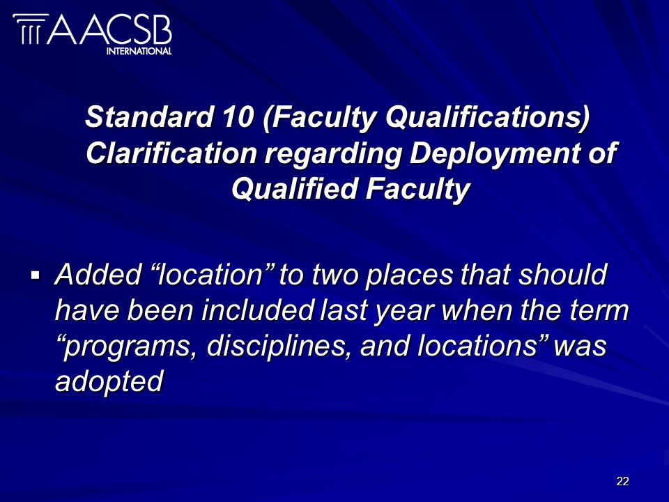 22 Standard 10 (Faculty Qualifications) Clarification regarding Deployment of Qualified Faculty Added location to two places that should have been included last year when the term programs, disciplines, and locations was adopted Added location to two places that should have been included last year when the term programs, disciplines, and locations was adopted