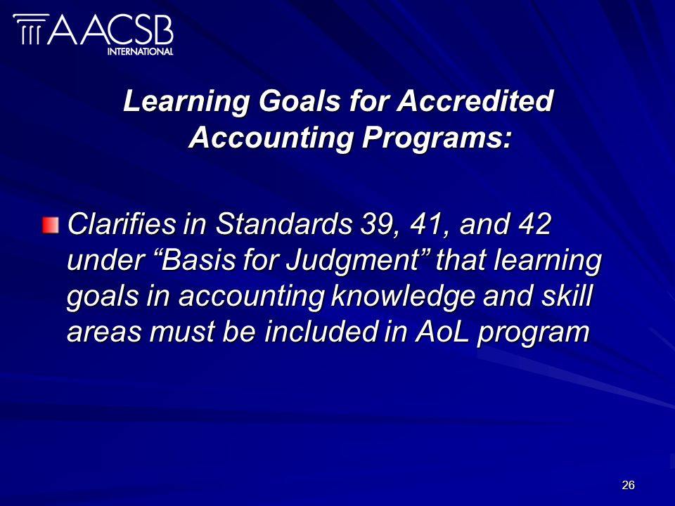 26 Learning Goals for Accredited Accounting Programs: Clarifies in Standards 39, 41, and 42 under Basis for Judgment that learning goals in accounting knowledge and skill areas must be included in AoL program
