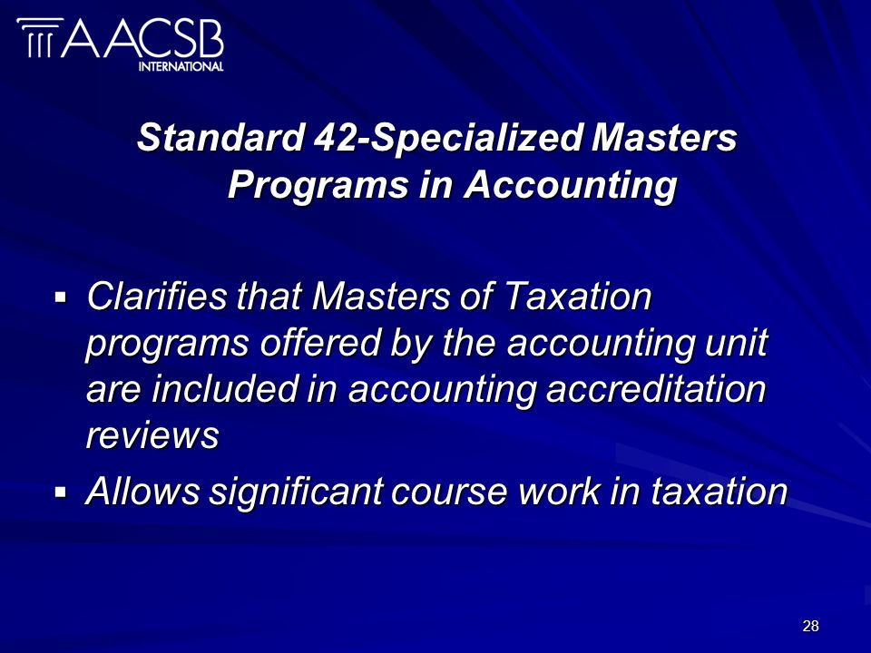 28 Standard 42-Specialized Masters Programs in Accounting Clarifies that Masters of Taxation programs offered by the accounting unit are included in accounting accreditation reviews Clarifies that Masters of Taxation programs offered by the accounting unit are included in accounting accreditation reviews Allows significant course work in taxation Allows significant course work in taxation