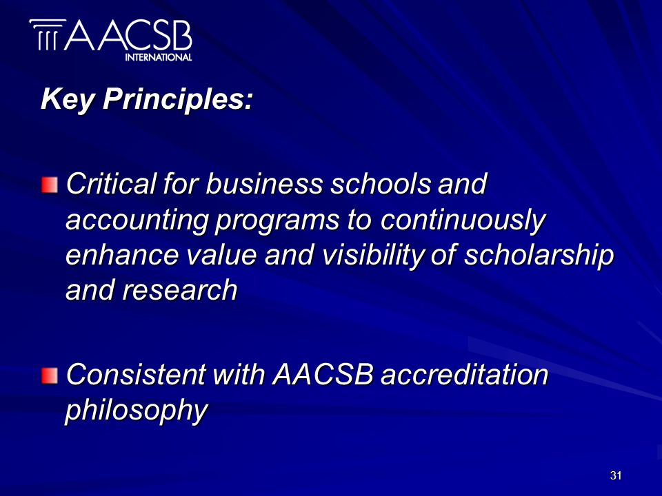 31 Key Principles: Critical for business schools and accounting programs to continuously enhance value and visibility of scholarship and research Consistent with AACSB accreditation philosophy