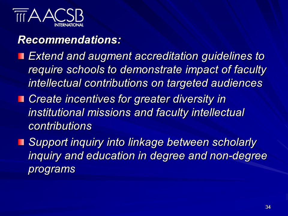 34 Recommendations: Extend and augment accreditation guidelines to require schools to demonstrate impact of faculty intellectual contributions on targeted audiences Create incentives for greater diversity in institutional missions and faculty intellectual contributions Support inquiry into linkage between scholarly inquiry and education in degree and non-degree programs